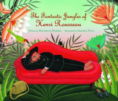 The Fantastic Jungles of Henri Rousseau - Markel, Michelle