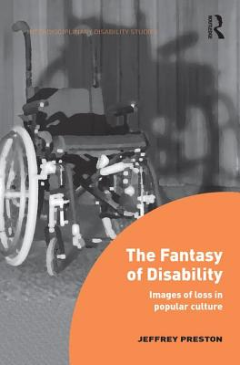 The Fantasy of Disability: Images of Loss in Popular Culture - Preston, Jeffrey