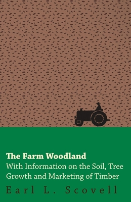 The Farm Woodland - With Information on the Soil, Tree Growth and Marketing of Timber - Scovell, Earl L