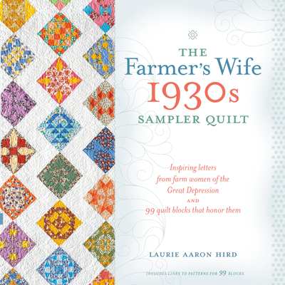 The Farmer's Wife 1930s Sampler Quilt: Inspiring Letters from Farm Women of the Great Depression and 99 Quilt Blocks Th at Honor Them - Hird, Laurie Aaron