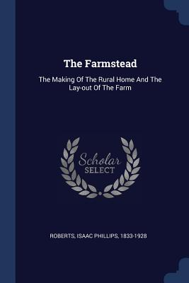 The Farmstead: The Making of the Rural Home and the Lay-Out of the Farm - Roberts, Isaac Phillips 1833-1928 (Creator)