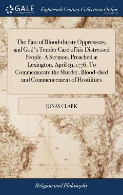 The Fate of Blood-Thirsty Oppressors, and God's Tender Care of His Distressed People. a Sermon, Preached at Lexington, April 19, 1776. to Commemorate the Murder, Blood-Shed and Commencement of Hostilities - Clark, Jonas