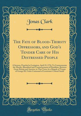 The Fate of Blood-Thirsty Oppressors, and God's Tender Care of His Distressed People: A Sermon, Preached at Lexington, April 19, 1776; To Commemorate the Murder, Bloodshed and Commencement of Hostilities, Between Great-Britain and America, in That Town, B - Clark, Jonas