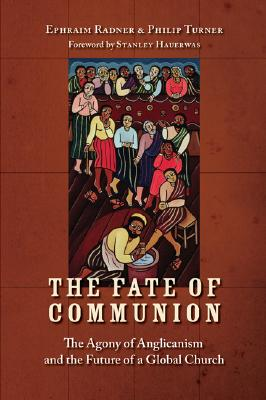 The Fate of Communion: The Agony of Anglicanism and the Future of a Global Church - Radner, Ephraim, and Turner, Philip, and Hauerwas, Stanley (Foreword by)