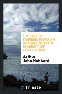 The Fate of Empires; Being an Inquiry Into the Stability of Civilisation - Hubbard, Arthur John