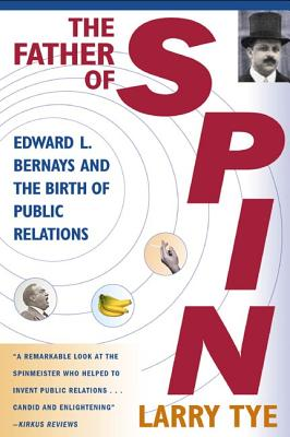 The Father of Spin: Edward L. Bernays and the Birth of Public Relations - Tye, Larry
