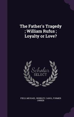 The Father's Tragedy; William Rufus; Loyalty or Love? - Field, Michael, and Whibley, Carol