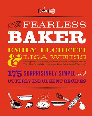 The Fearless Baker: Scrumptious Cakes, Pies, Cobblers, Cookies, and Quick Breads That You Can Make to Impress Your Friends and Yourself - Luchetti, Emily, and Weiss, Lisa