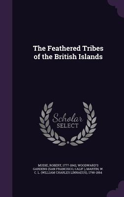 The Feathered Tribes of the British Islands - Mudie, Robert, and Gardens, Woodward's, and Martin, W C L 1798-1864