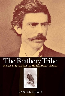The Feathery Tribe: Robert Ridgway and the Modern Study of Birds - Lewis, Daniel