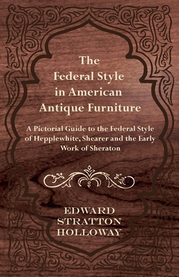 The Federal Style in American Antique Furniture - A Pictorial Guide to the Federal Style of Hepplewhite, Shearer and the Early Work of Sheraton - Holloway, Edward Stratton