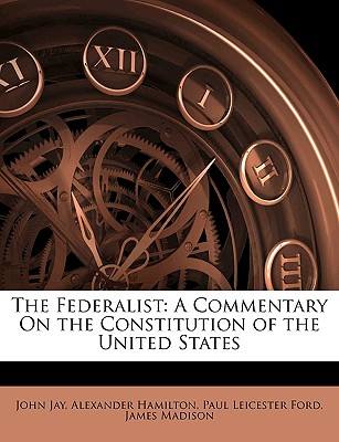 The Federalist: A Commentary on the Constitution of the United States - Jay, John, and Hamilton, Alexander, and Madison, James