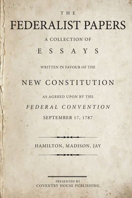 The Federalist Papers: A Collection of Essays Written in Favour of the New Constitution - Madison, James, and Jay, John, and Hamilton, Alexander