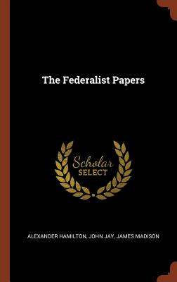 The Federalist Papers - Hamilton, Alexander