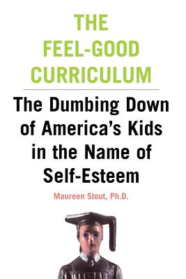 The Feel-Good Curriculum: The Dumbing-Down of America's Kids in the Name of Self-Esteem - Stout, Maureen, Ph.D.