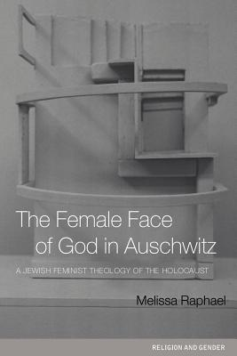 The Female Face of God in Auschwitz: A Jewish Feminist Theology of the Holocaust - Raphael, Melissa
