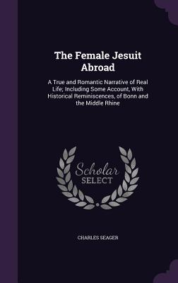 The Female Jesuit Abroad: A True and Romantic Narrative of Real Life; Including Some Account, with Historical Reminiscences, of Bonn and the Middle Rhine - Seager, Charles