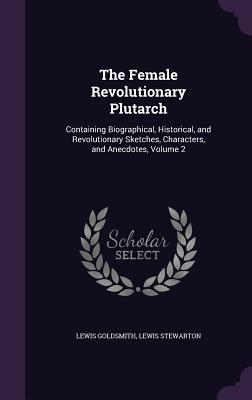 The Female Revolutionary Plutarch: Containing Biographical, Historical, and Revolutionary Sketches, Characters, and Anecdotes, Volume 2 - Goldsmith, Lewis, and Stewarton, Lewis