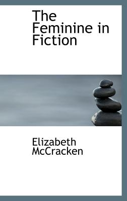 The Feminine in Fiction - McCracken, Elizabeth