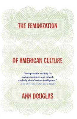 The Feminization of American Culture - Douglas, Ann