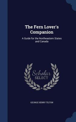 The Fern Lover's Companion: A Guide for the Northeastern States and Canada - Tilton, George Henry