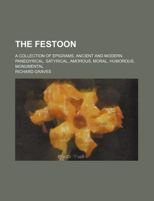 The Festoon: A Collection of Epigrams, Ancient and Modern. Panegyrical, Satyrical, Amorous, Moral, Humorous, Monumental - Primary Source Edition - Graves, Richard