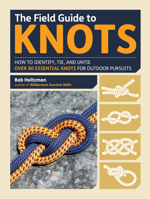 The Field Guide to Knots: How to Identify, Tie, and Untie Over 80 Essential Knots for Outdoor Pursuits - Holtzman, Bob