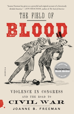 The Field of Blood: Violence in Congress and the Road to Civil War - Freeman, Joanne B