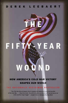 The Fifty-Year Wound: How America's Cold War Victory Shapes Our World - Leebaert, Derek
