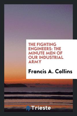 The Fighting Engineers: The Minute Men of Our Industrial Army - Collins, Francis A