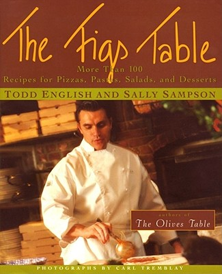 The Figs Table: More Than 100 Recipes for Pizzas, Pastas, Salads, and Desserts - English, Todd, and Sampson, Sally