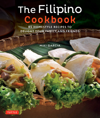 The Filipino Cookbook: 85 Homestyle Recipes to Delight Your Family and Friends - Garcia, Miki, and Tettoni, Luca Invernizzi