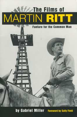 The Films of Martin Ritt: Fanfare for the Common Man - Miller, Gabriel, and Field, Sally (Foreword by)