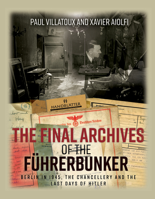 The Final Archives of the FuHrerbunker: Berlin in 1945, the Chancellery and the Last Days of Hitler - Villatoux, Paul, and Aiolfi, Xavier