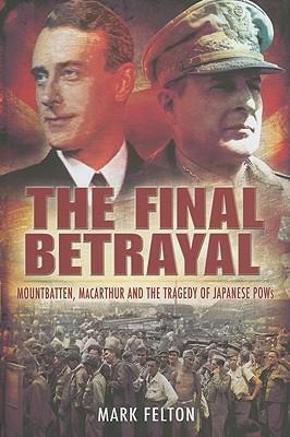 The Final Betrayal: Mountbatten, MacArthur and the Tragedy of Japanese POWs - Felton, Mark