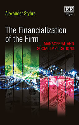 The Financialization of the Firm: Managerial and Social Implications - Styhre, Alexander