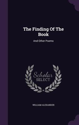 The Finding of the Book: And Other Poems - Alexander, William
