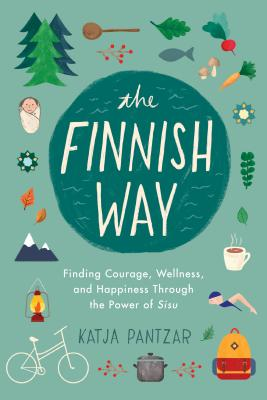 The Finnish Way: Finding Courage, Wellness, and Happiness Through the Power of Sisu - Pantzar, Katja