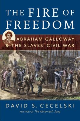 The Fire of Freedom: Abraham Galloway and the Slaves' Civil War - Cecelski, David S