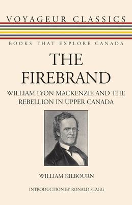 The Firebrand: William Lyon MacKenzie and the Rebellion in Upper Canada - Kilbourn, William