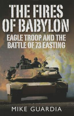 The Fires of Babylon: Eagle Troop and the Battle of 73 Easting - Guardia, Mike