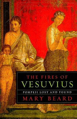 The Fires of Vesuvius: Pompeii Lost and Found - Beard, Mary