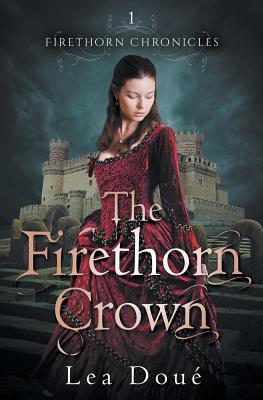 The Firethorn Crown: Firethorn Chronicles Book 1 - Doue, Lea