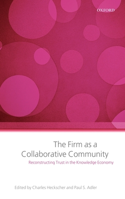 The Firm as a Collaborative Community: The Reconstruction of Trust in the Knowledge Economy - Heckscher, Charles, Professor (Editor), and Adler, Paul S (Editor)