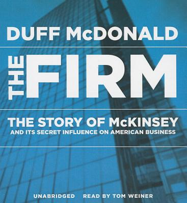 The Firm: The Story of McKinsey and Its Secret Influence on American Business - McDonald, Duff, and Weiner, Tom (Read by)