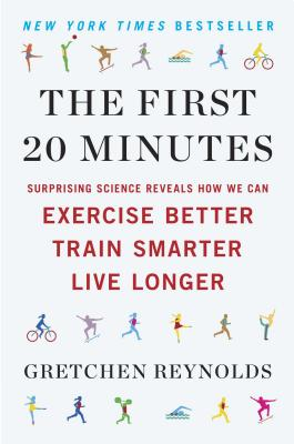 The First 20 Minutes: Surprising Science Reveals How We Can Exercise Better, Train Smarter, Live Longer - Reynolds, Gretchen