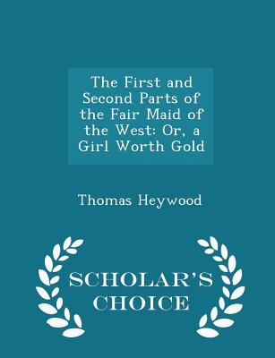 The First and Second Parts of the Fair Maid of the West: Or, a Girl Worth Gold - Scholar's Choice Edition - Heywood, Thomas, Professor