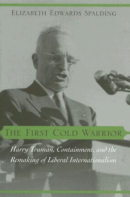 The First Cold Warrior: Harry Truman, Containment, and the Remaking of Liberal Internationalism - Spalding, Elizabeth Edwards