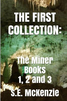 The First Collection: The Miner Books 1, 2 and 3 - McKenzie, S E