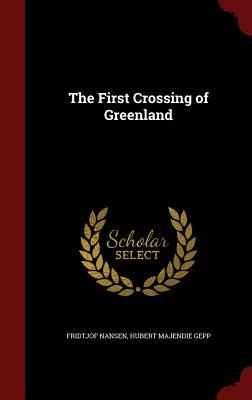 The First Crossing of Greenland - Nansen, Fridtjof, Dr., and Gepp, Hubert Majendie